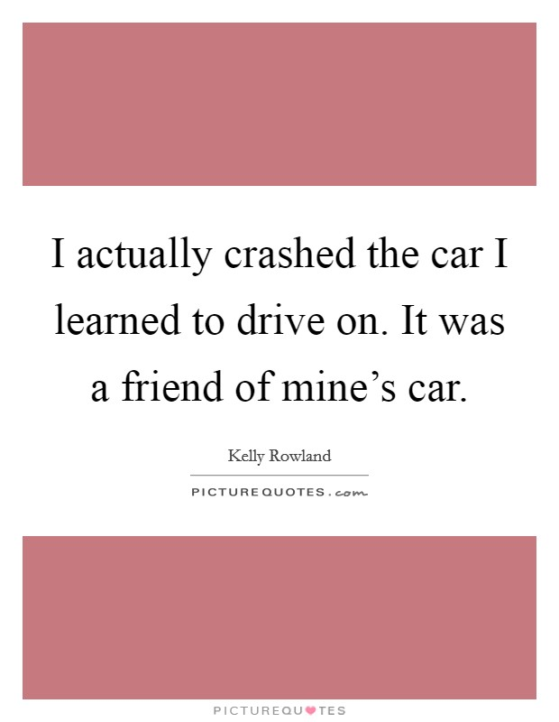 I actually crashed the car I learned to drive on. It was a friend of mine's car Picture Quote #1