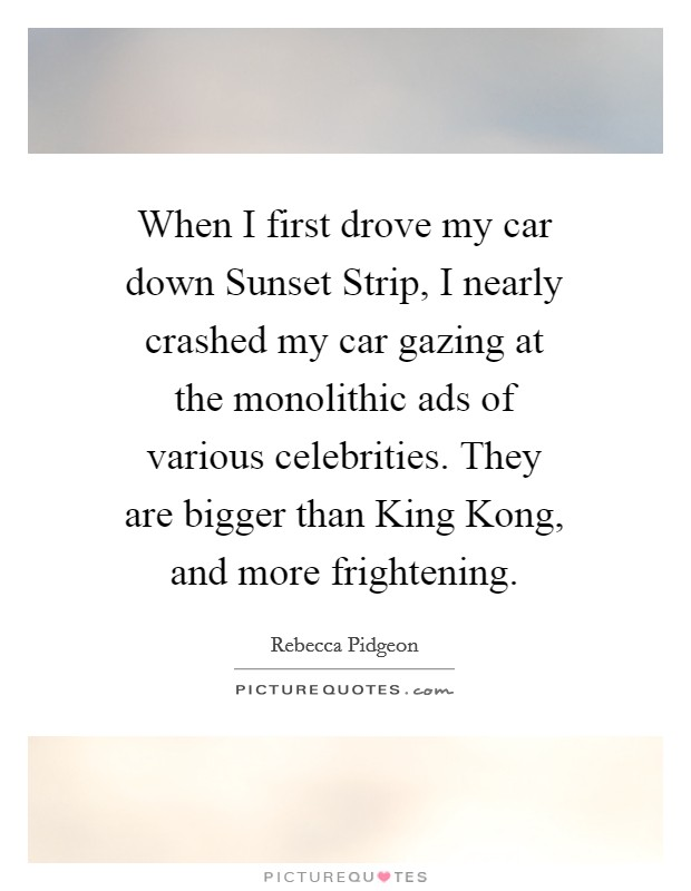 When I first drove my car down Sunset Strip, I nearly crashed my car gazing at the monolithic ads of various celebrities. They are bigger than King Kong, and more frightening Picture Quote #1