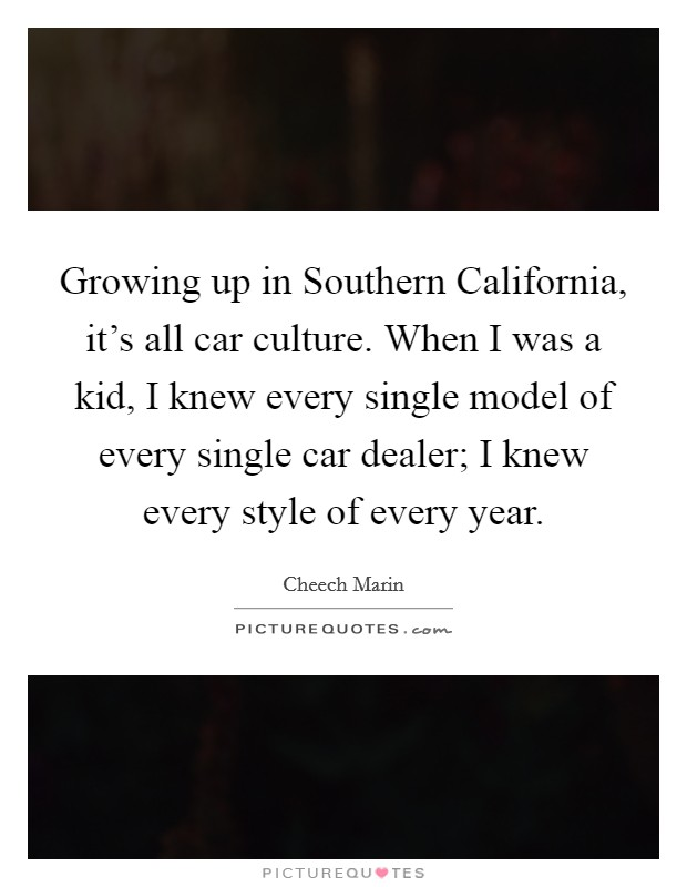 Growing up in Southern California, it's all car culture. When I was a kid, I knew every single model of every single car dealer; I knew every style of every year Picture Quote #1