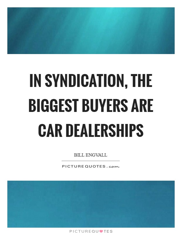 In syndication, the biggest buyers are car dealerships Picture Quote #1
