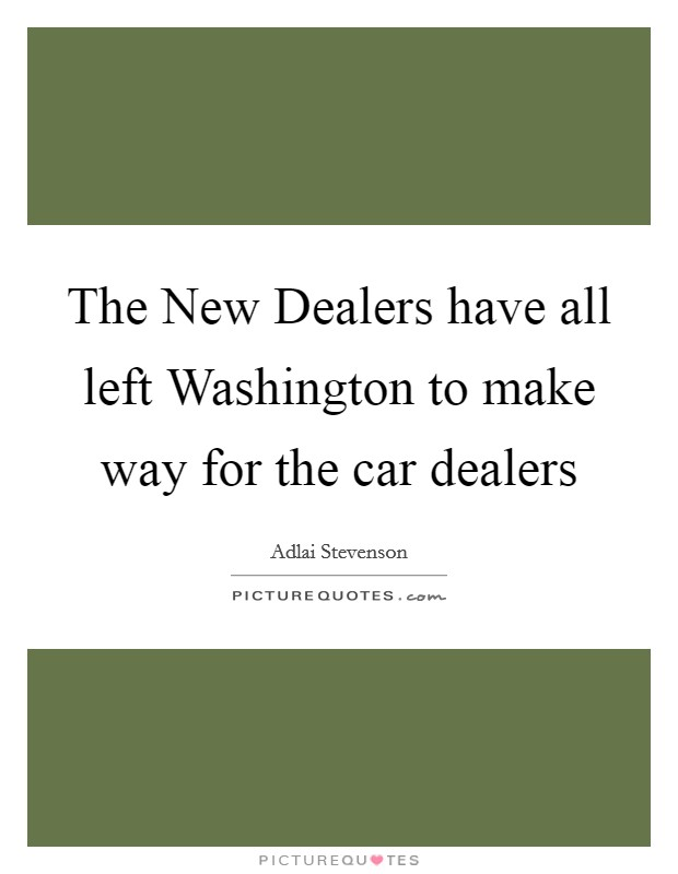 The New Dealers have all left Washington to make way for the car dealers Picture Quote #1