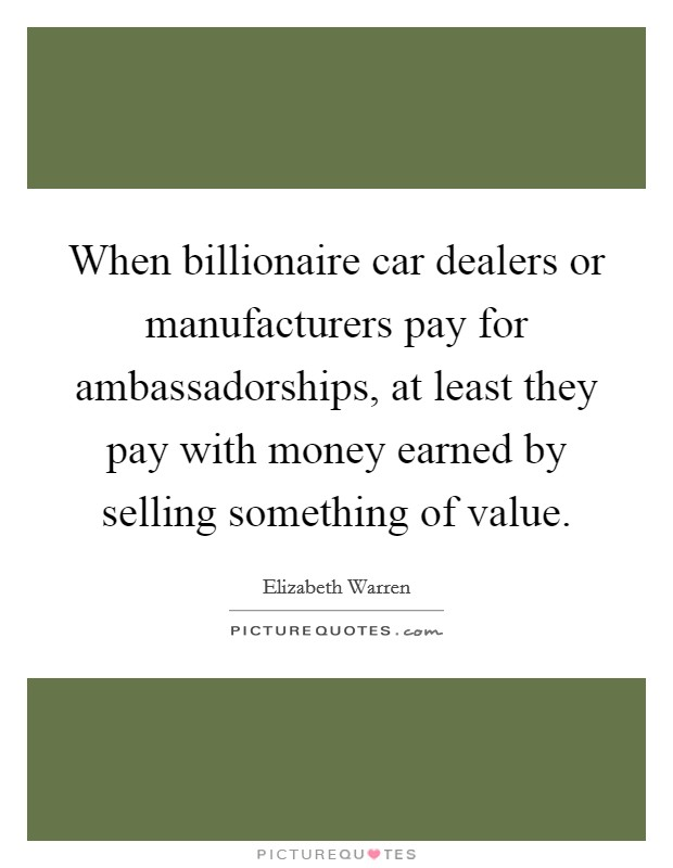 When billionaire car dealers or manufacturers pay for ambassadorships, at least they pay with money earned by selling something of value Picture Quote #1