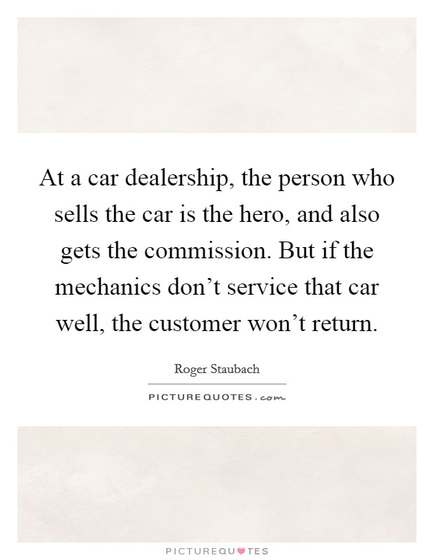 At a car dealership, the person who sells the car is the hero, and also gets the commission. But if the mechanics don't service that car well, the customer won't return Picture Quote #1