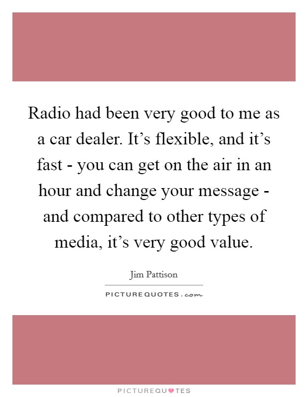 Radio had been very good to me as a car dealer. It's flexible, and it's fast - you can get on the air in an hour and change your message - and compared to other types of media, it's very good value Picture Quote #1
