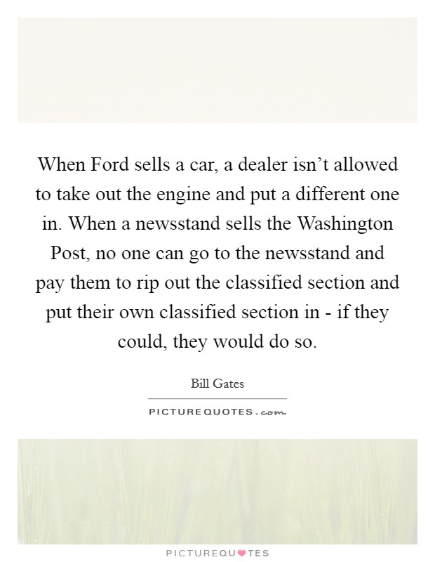 When Ford sells a car, a dealer isn't allowed to take out the engine and put a different one in. When a newsstand sells the Washington Post, no one can go to the newsstand and pay them to rip out the classified section and put their own classified section in - if they could, they would do so Picture Quote #1