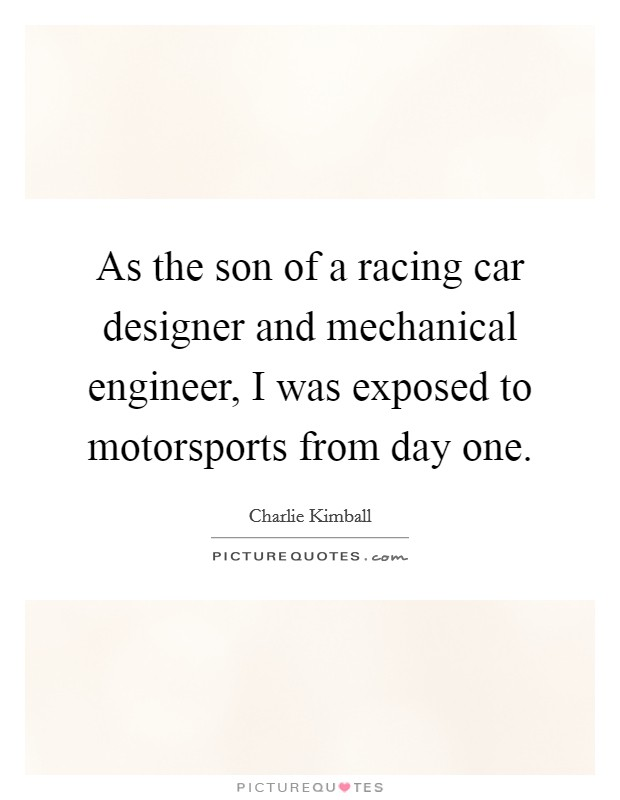 As the son of a racing car designer and mechanical engineer, I was exposed to motorsports from day one Picture Quote #1