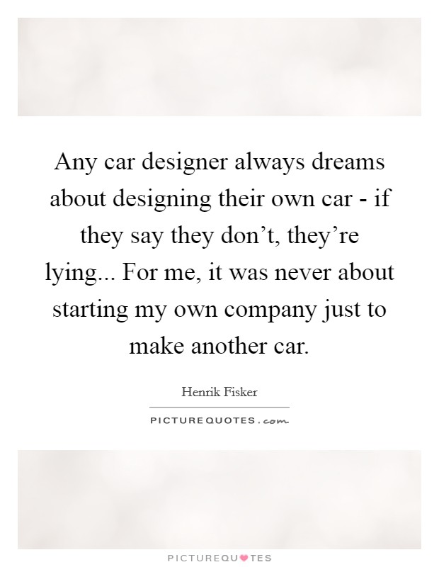 Any car designer always dreams about designing their own car - if they say they don't, they're lying... For me, it was never about starting my own company just to make another car Picture Quote #1
