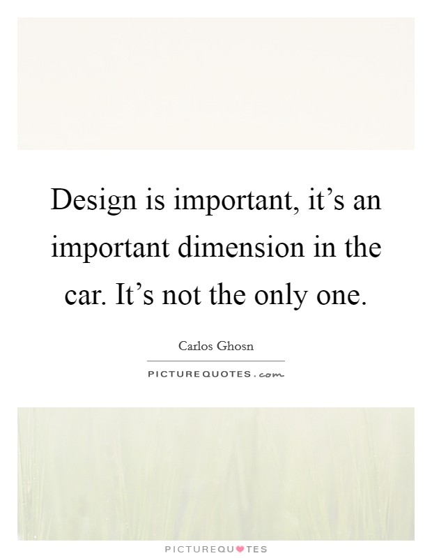 Design is important, it's an important dimension in the car. It's not the only one Picture Quote #1