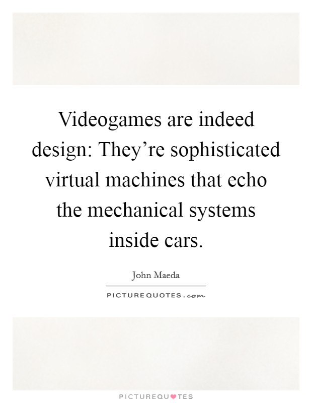 Videogames are indeed design: They're sophisticated virtual machines that echo the mechanical systems inside cars Picture Quote #1