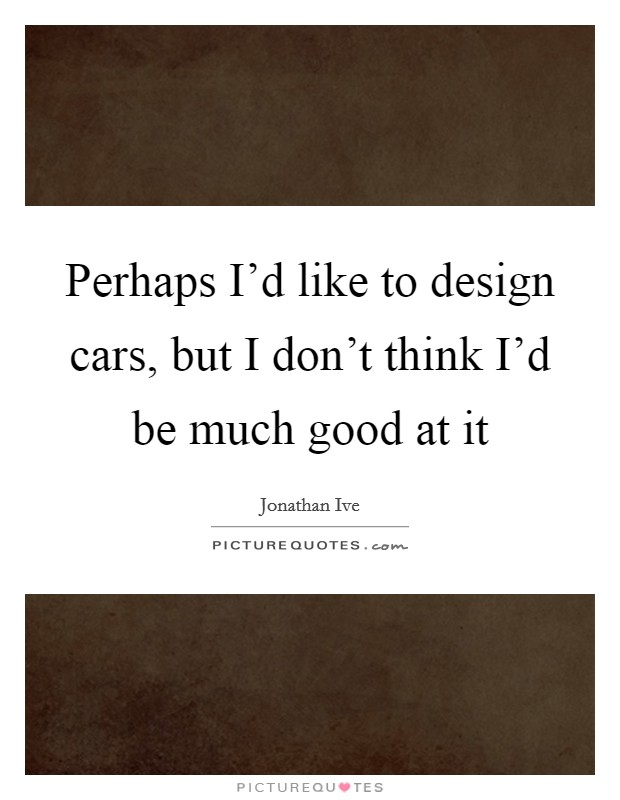 Perhaps I'd like to design cars, but I don't think I'd be much good at it Picture Quote #1