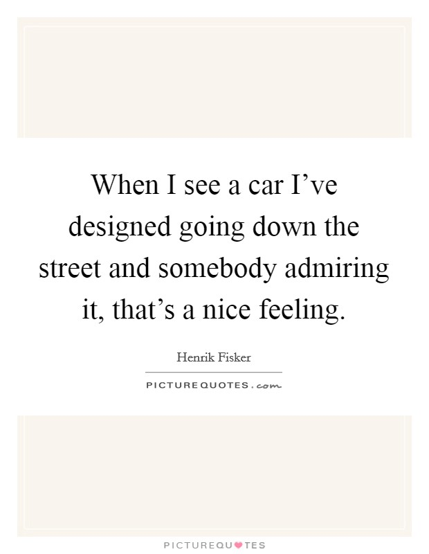 When I see a car I've designed going down the street and somebody admiring it, that's a nice feeling Picture Quote #1