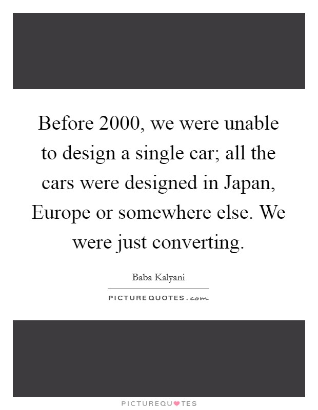 Before 2000, we were unable to design a single car; all the cars were designed in Japan, Europe or somewhere else. We were just converting Picture Quote #1