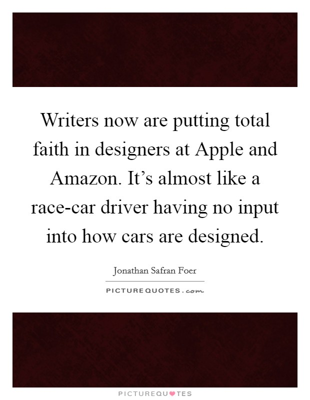 Writers now are putting total faith in designers at Apple and Amazon. It's almost like a race-car driver having no input into how cars are designed Picture Quote #1