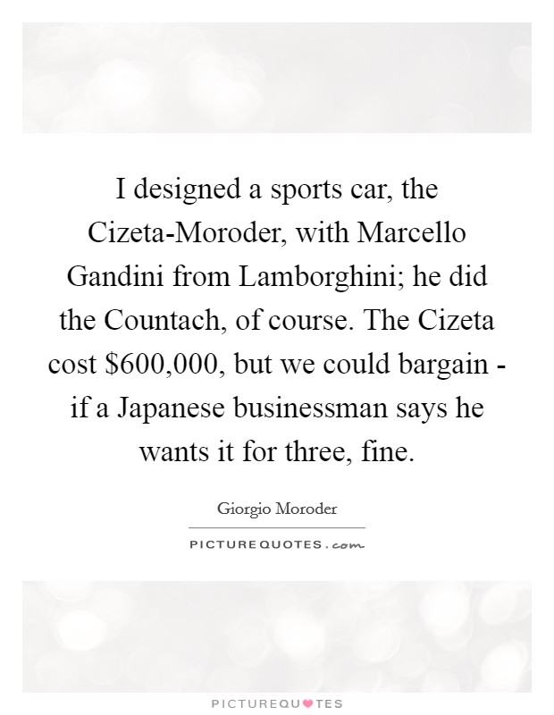 I designed a sports car, the Cizeta-Moroder, with Marcello Gandini from Lamborghini; he did the Countach, of course. The Cizeta cost $600,000, but we could bargain - if a Japanese businessman says he wants it for three, fine Picture Quote #1