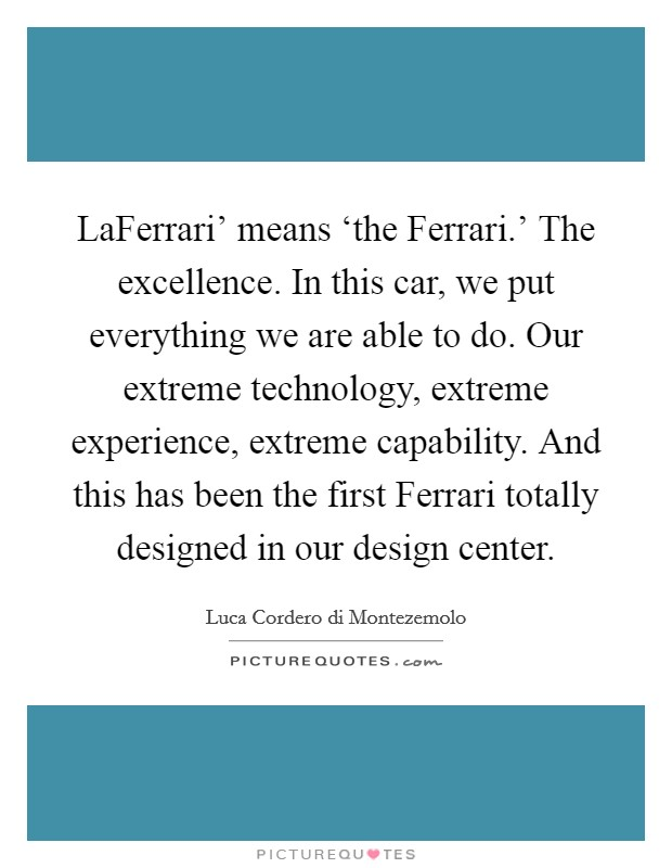 LaFerrari' means 'the Ferrari.' The excellence. In this car, we put everything we are able to do. Our extreme technology, extreme experience, extreme capability. And this has been the first Ferrari totally designed in our design center Picture Quote #1