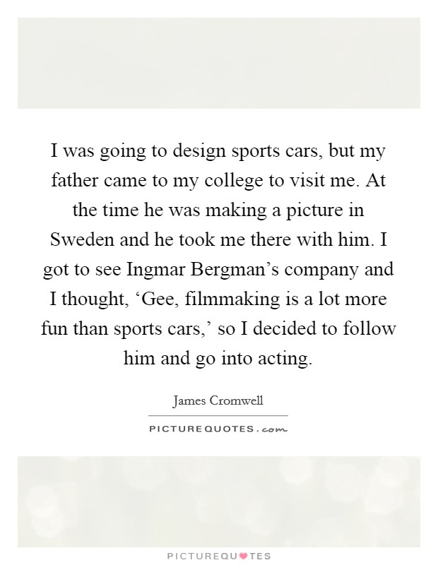 I was going to design sports cars, but my father came to my college to visit me. At the time he was making a picture in Sweden and he took me there with him. I got to see Ingmar Bergman's company and I thought, 'Gee, filmmaking is a lot more fun than sports cars,' so I decided to follow him and go into acting Picture Quote #1