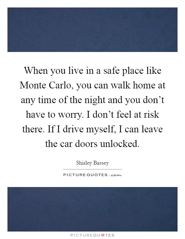 When you live in a safe place like Monte Carlo, you can walk home at any time of the night and you don't have to worry. I don't feel at risk there. If I drive myself, I can leave the car doors unlocked Picture Quote #1