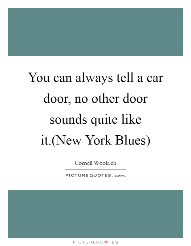 You can always tell a car door, no other door sounds quite like it.(New York Blues) Picture Quote #1