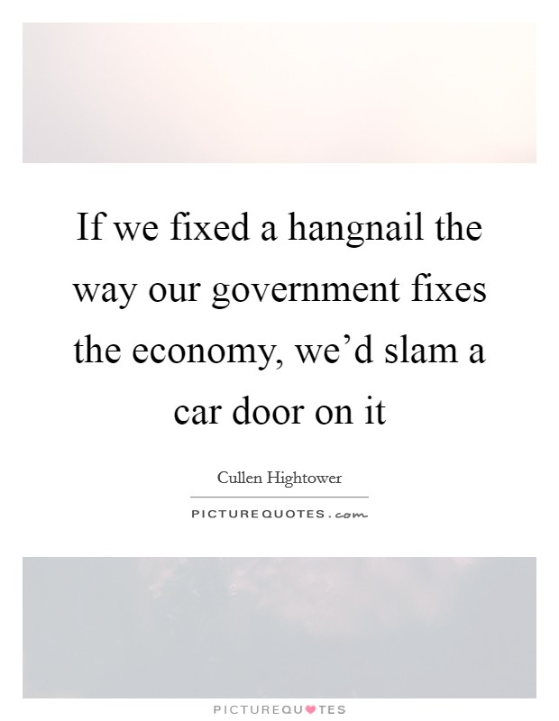 If we fixed a hangnail the way our government fixes the economy, we'd slam a car door on it Picture Quote #1