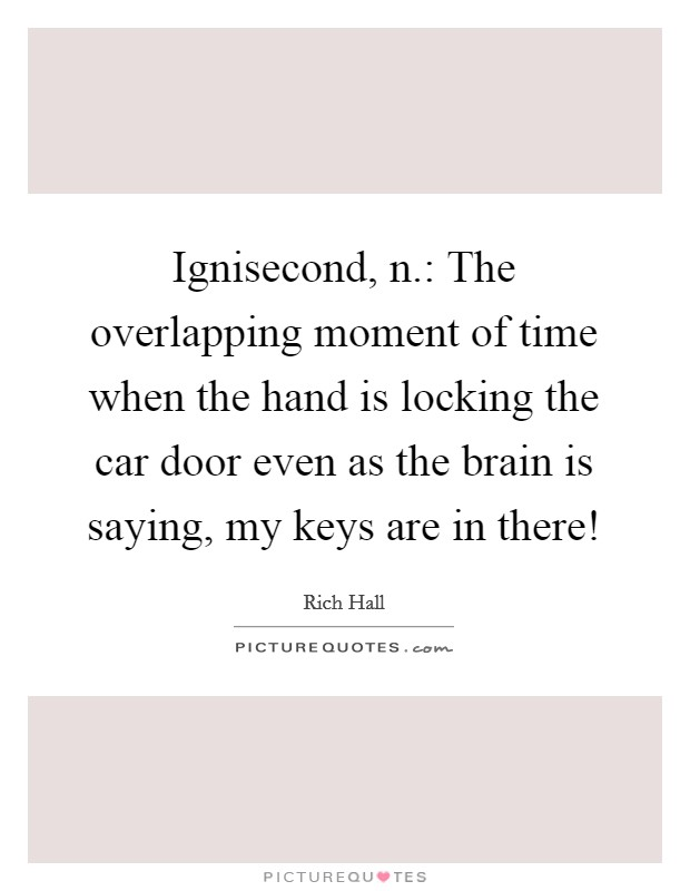 Ignisecond, n.: The overlapping moment of time when the hand is locking the car door even as the brain is saying, my keys are in there! Picture Quote #1