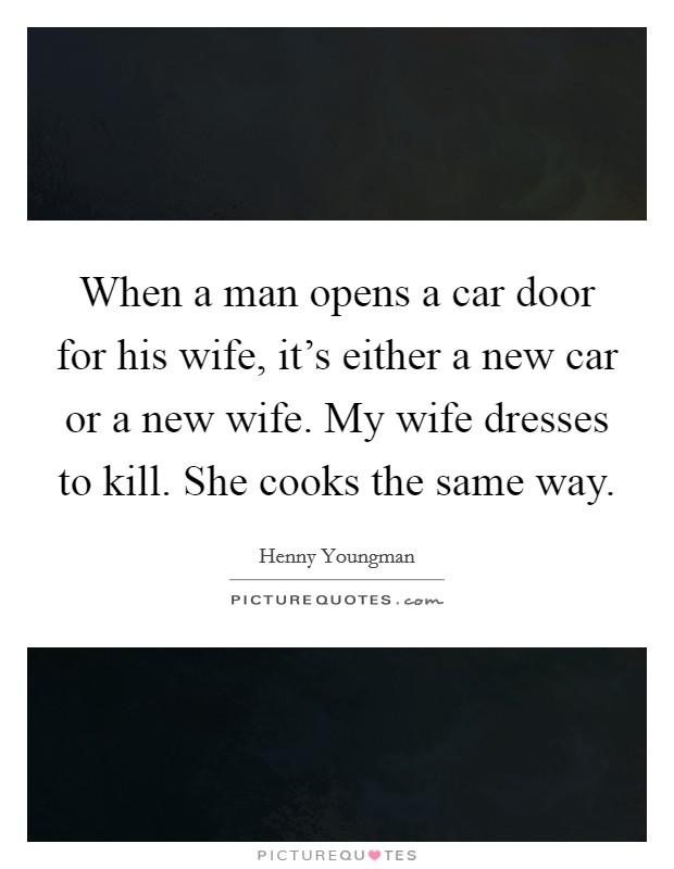 When a man opens a car door for his wife, it's either a new car or a new wife. My wife dresses to kill. She cooks the same way Picture Quote #1