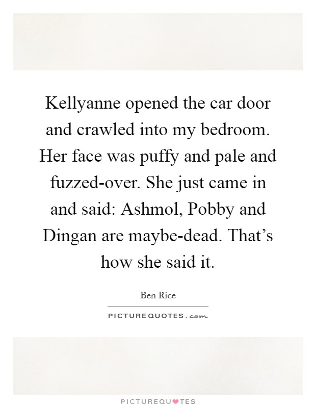 Kellyanne opened the car door and crawled into my bedroom. Her face was puffy and pale and fuzzed-over. She just came in and said: Ashmol, Pobby and Dingan are maybe-dead. That's how she said it Picture Quote #1