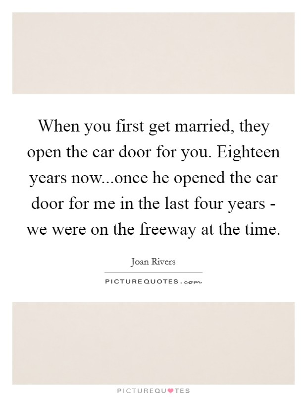 When you first get married, they open the car door for you. Eighteen years now...once he opened the car door for me in the last four years - we were on the freeway at the time Picture Quote #1