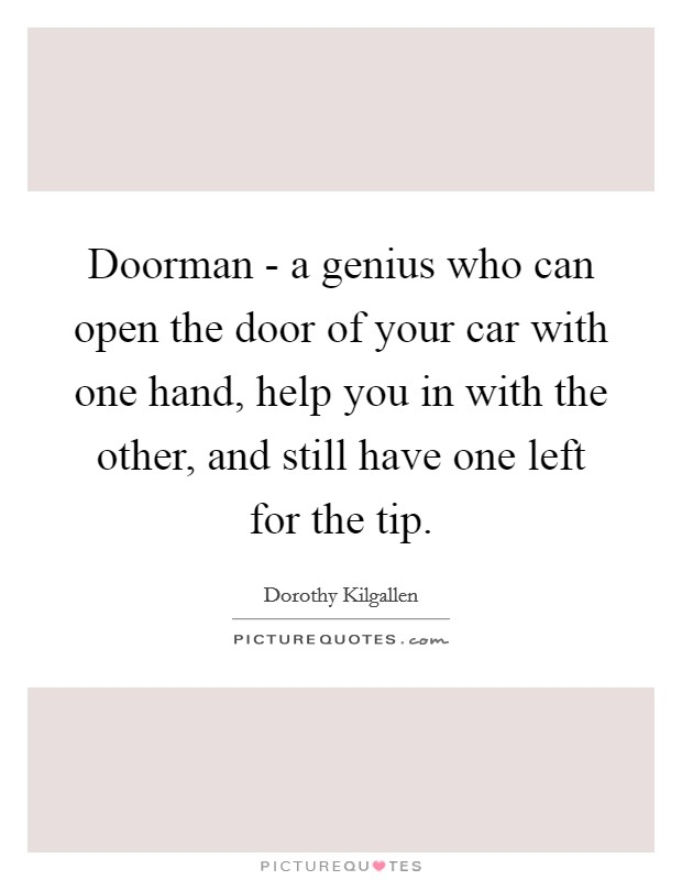 Doorman - a genius who can open the door of your car with one hand, help you in with the other, and still have one left for the tip. Picture Quote #1