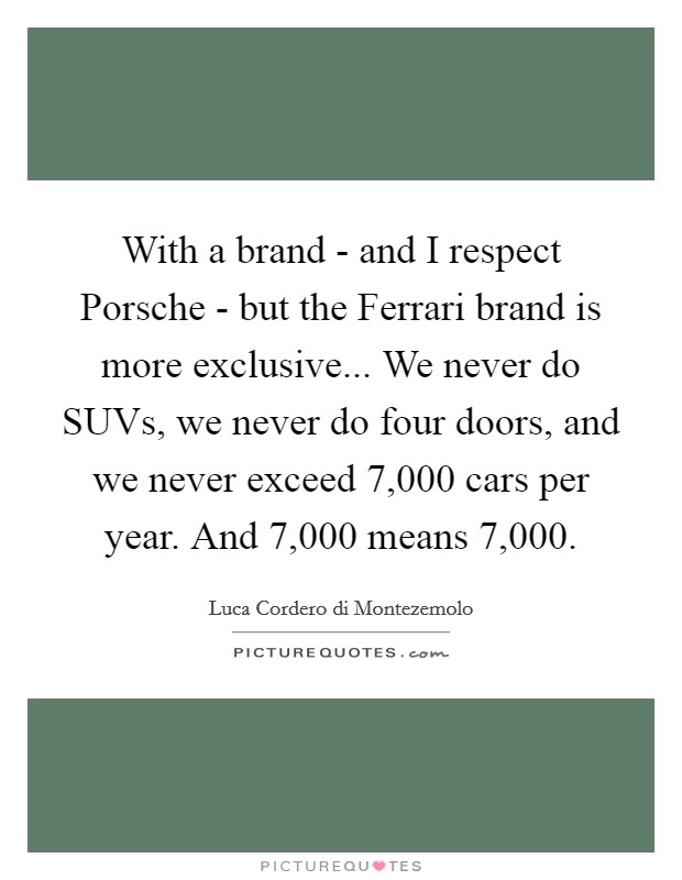 With a brand - and I respect Porsche - but the Ferrari brand is more exclusive... We never do SUVs, we never do four doors, and we never exceed 7,000 cars per year. And 7,000 means 7,000 Picture Quote #1