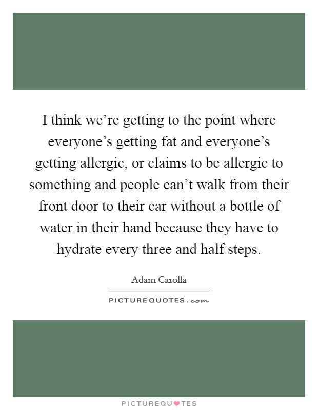 I think we're getting to the point where everyone's getting fat and everyone's getting allergic, or claims to be allergic to something and people can't walk from their front door to their car without a bottle of water in their hand because they have to hydrate every three and half steps Picture Quote #1