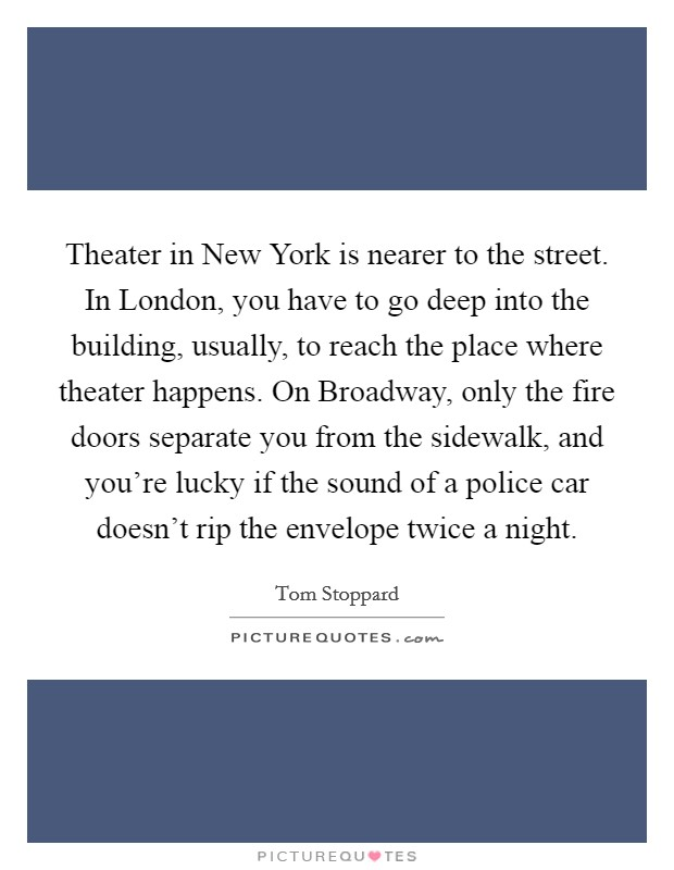 Theater in New York is nearer to the street. In London, you have to go deep into the building, usually, to reach the place where theater happens. On Broadway, only the fire doors separate you from the sidewalk, and you're lucky if the sound of a police car doesn't rip the envelope twice a night Picture Quote #1