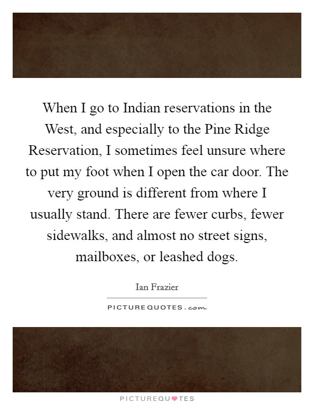 When I go to Indian reservations in the West, and especially to the Pine Ridge Reservation, I sometimes feel unsure where to put my foot when I open the car door. The very ground is different from where I usually stand. There are fewer curbs, fewer sidewalks, and almost no street signs, mailboxes, or leashed dogs. Picture Quote #1