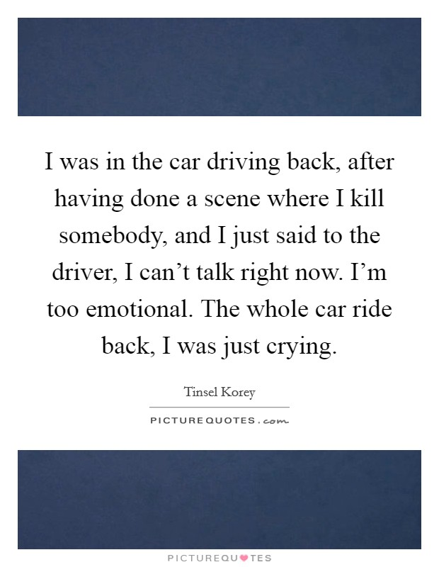 I was in the car driving back, after having done a scene where I kill somebody, and I just said to the driver, I can't talk right now. I'm too emotional. The whole car ride back, I was just crying. Picture Quote #1