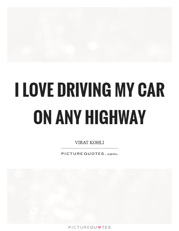 I love driving my car on any highway Picture Quote #1