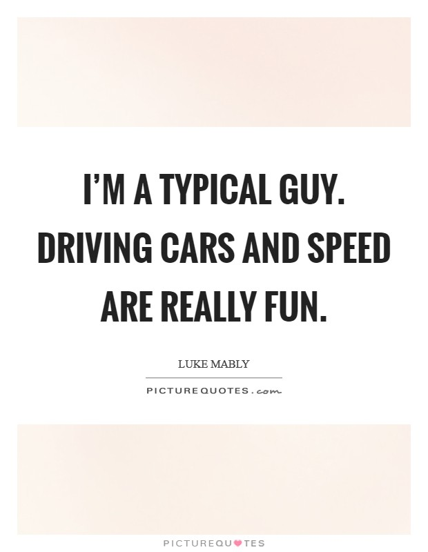 I'm a typical guy. Driving cars and speed are really fun Picture Quote #1