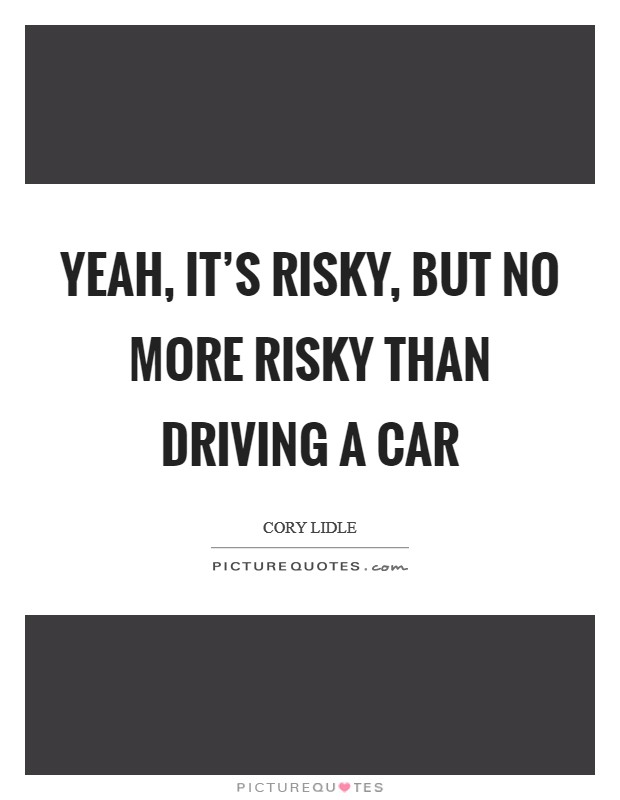 Yeah, it's risky, but no more risky than driving a car Picture Quote #1