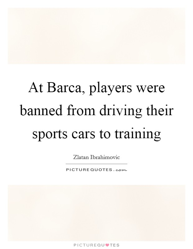 At Barca, players were banned from driving their sports cars to training Picture Quote #1