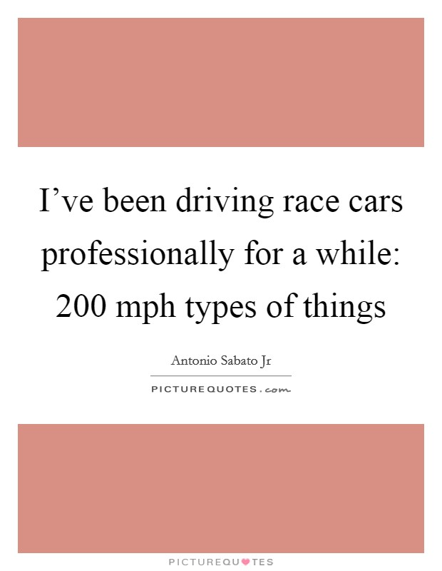 I've been driving race cars professionally for a while: 200 mph types of things Picture Quote #1