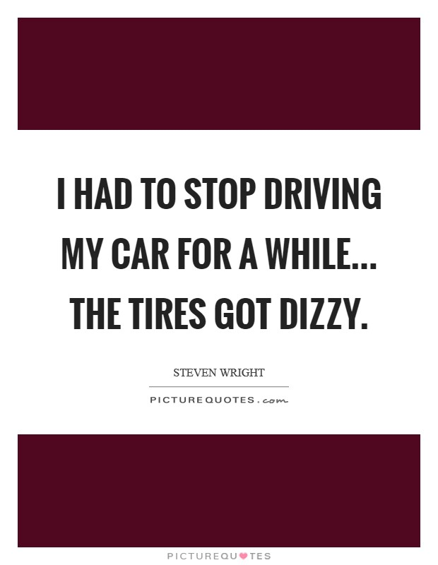 I had to stop driving my car for a while... the tires got dizzy Picture Quote #1