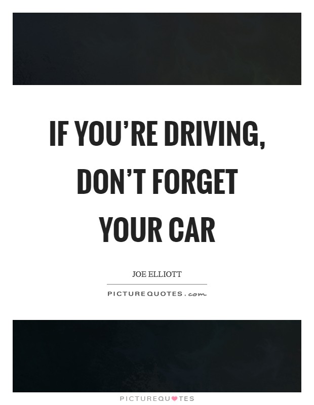 If you're driving, don't forget your car Picture Quote #1