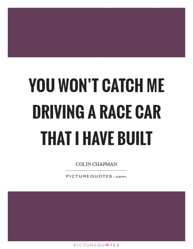 You won't catch me driving a race car that I have built Picture Quote #1