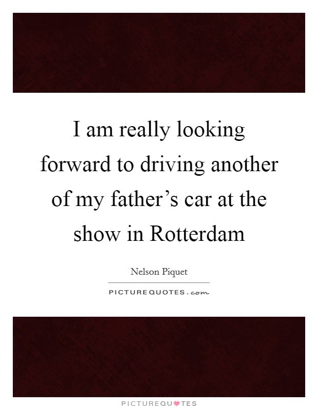 I am really looking forward to driving another of my father's car at the show in Rotterdam Picture Quote #1