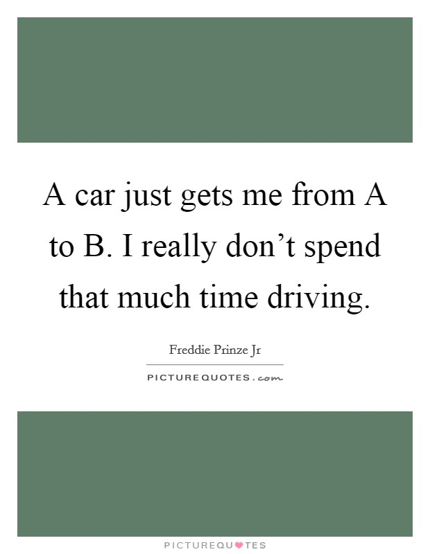 A car just gets me from A to B. I really don't spend that much time driving Picture Quote #1