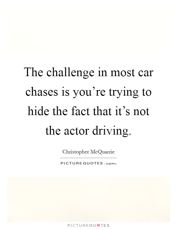 The challenge in most car chases is you're trying to hide the fact that it's not the actor driving Picture Quote #1