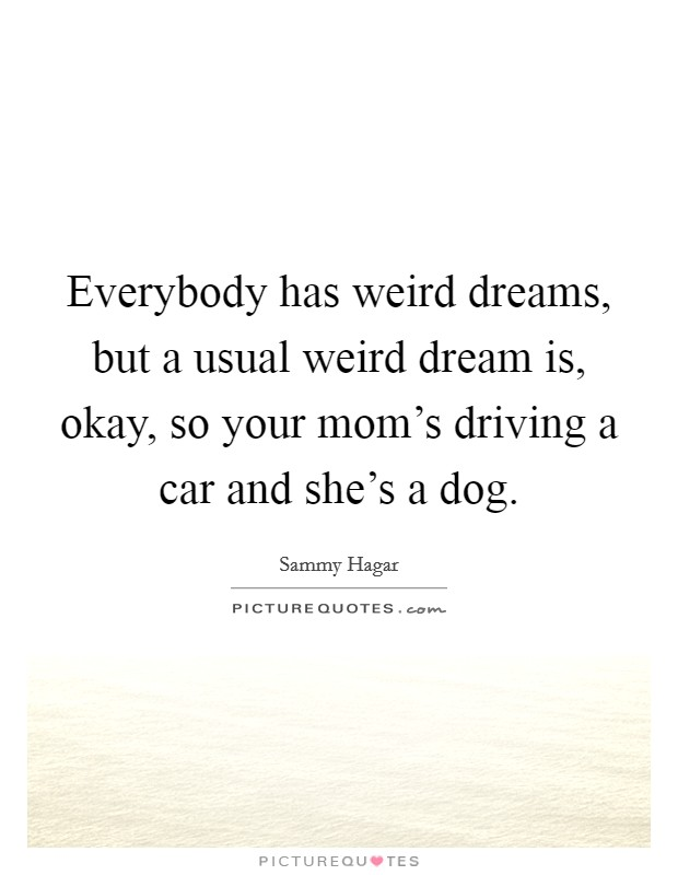 Everybody has weird dreams, but a usual weird dream is, okay, so your mom's driving a car and she's a dog Picture Quote #1