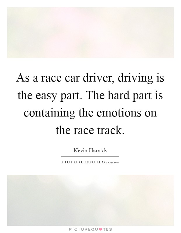 As a race car driver, driving is the easy part. The hard part is containing the emotions on the race track Picture Quote #1