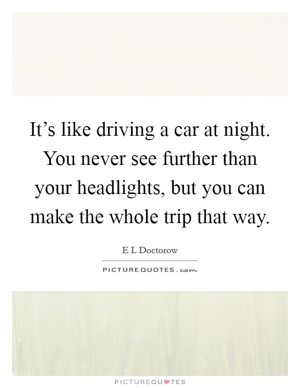 It's like driving a car at night. You never see further than your headlights, but you can make the whole trip that way Picture Quote #1