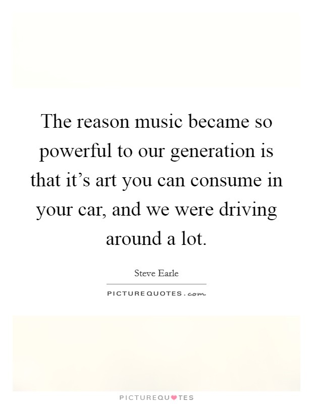 The reason music became so powerful to our generation is that it's art you can consume in your car, and we were driving around a lot Picture Quote #1