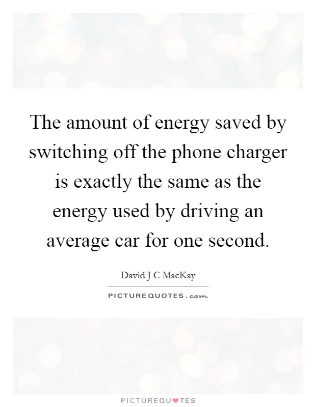 The amount of energy saved by switching off the phone charger is exactly the same as the energy used by driving an average car for one second Picture Quote #1