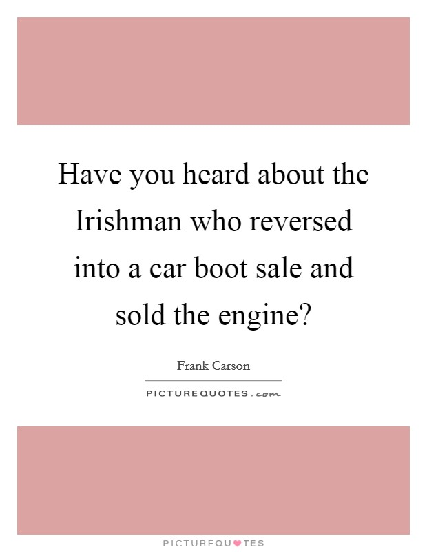 Have you heard about the Irishman who reversed into a car boot sale and sold the engine? Picture Quote #1
